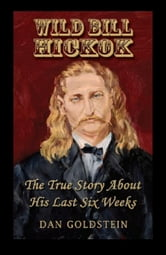 Wild Bill Hickok; The True Story Of His Last Six Weeks ebook by Dan Goldstein