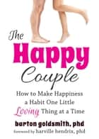 The Happy Couple - How to Make Happiness a Habit One Little Loving Thing at a Time ebook by Barton Goldsmith, PhD, Harville Hendrix,...