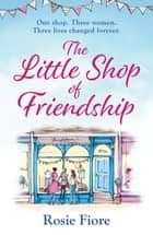 The Little Shop of Friendship - The most heartwarming tale of the summer about family, love and following your dreams ebook by Rosie Fiore