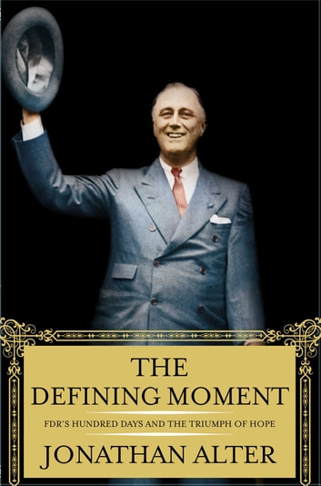 The Defining Moment - FDR's Hundred Days and the Triumph of Hope ebook by Jonathan Alter