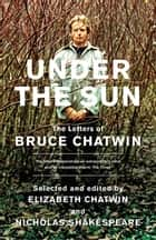 Under The Sun - The Letters of Bruce Chatwin ebook by