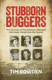Stubborn Buggers - Survivors of the infamous POW gaol that made Changi look like heaven ebook by Tim Bowden