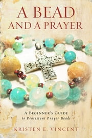A Bead and A Prayer - A Beginner's Guide to Protestant Prayer Beads ebook by Kristen E. Vincent