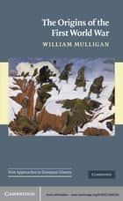 The Origins of the First World War ebook by William Mulligan