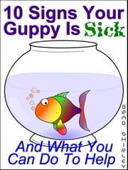 10 Signs Your Guppy Is Sick (And What You Can Do To Help) ebook by Brad Shirley