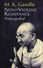 Non-Violent Resistance ebook by M. K. Gandhi