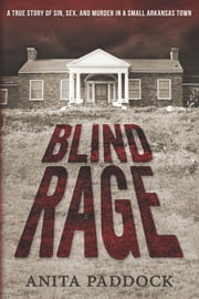 Blind Rage: A True Story of Sin, Sex, and Murder in a Small Arkansas Town ebook by Anita Paddock