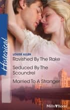 Ravished By The Rake/Seduced By The Scoundrel/Married To A Stra ebook by Louise Allen