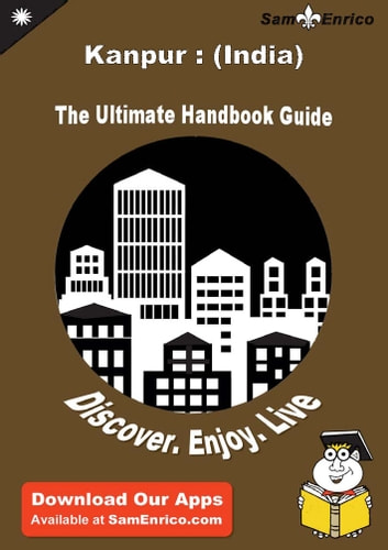 Ultimate Handbook Guide to Kanpur : (India) Travel Guide - Ultimate Handbook Guide to Kanpur : (India) Travel Guide ebook by Clifton Richardson