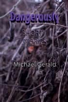 Dangerously Short Stories ebook by Michael Gerald