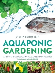 Aquaponic Gardening - A Step-by-step Guide to Raising Vegetables and Fish Together ebook by Sylvia Bernstein