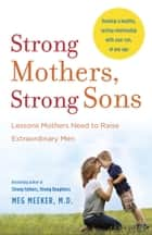 Strong Mothers, Strong Sons - Lessons Mothers Need to Raise Extraordinary Men ebook by Meg Meeker