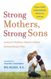 Strong Mothers, Strong Sons - Lessons Mothers Need to Raise Extraordinary Men ebook by Meg Meeker, M.D.