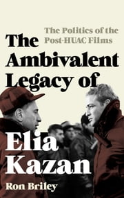 The Ambivalent Legacy of Elia Kazan - The Politics of the Post-HUAC Films ebook by Ron Briley