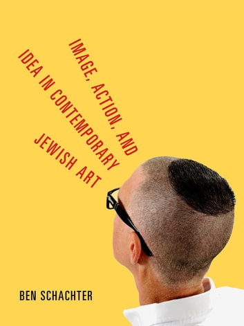 Image, Action, and Idea in Contemporary Jewish Art ebook by Ben Schachter