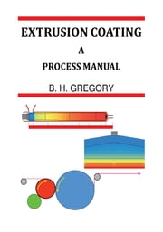 Extrusion Coating - A Process Manual ebook by B. H. Gregory