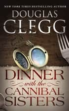Dinner with the Cannibal Sisters ebook by Douglas Clegg