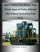 About Trains: Train History, Train Travel, Types of Trains, Railroad Jobs & More Fascinating Train Facts ebook by Frederick Hanson