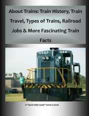 "About Trains: Train History, Train Travel, Types of Trains, Railroad Jobs & More Fascinating Train Facts - A ""Quick Start Guide"" for Learning All About Trains ebook by Frederick Hanson"