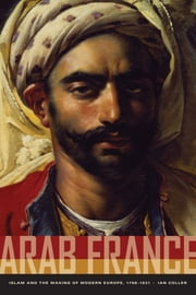 Arab France - Islam and the Making of Modern Europe, 1798-1831 ebook by Ian Coller