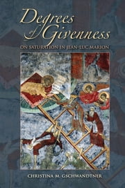 Degrees of Givenness - On Saturation in Jean-Luc Marion ebook by Christina M. Gschwandtner