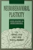 Neurobehavioral Plasticity - Learning, Development, and Response to Brain Insults ebook by Norman E. Spear, Linda P. Spear, Michael L. Woodruff