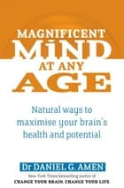 Magnificent Mind At Any Age - Natural Ways to Maximise Your Brain's Health and Potential ebook by Dr Daniel G. Amen