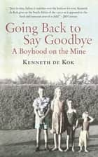 Going Back to Say Goodbye - A Boyhood on the Mine ebook by Kenneth de Kok