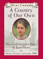 Dear Canada: A Country of Our Own - The Confederation Diary of Rosie Dunn, Ottawa, Province of Canada, 1866 ebook by Karleen Bradford
