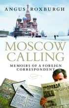 Moscow Calling - Memoirs of a Foreign Correspondent ebook by Angus Roxburgh