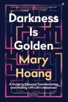 Darkness is Golden - A Guide to Personal Transformation and Dealing with Life's Messiness ebook by Mary Hoang