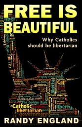 Free Is Beautiful: Why Catholics should be libertarian ebook by Randy England