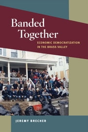 Banded Together - Economic Democratization in the Brass Valley ebook by Jeremy Brecher