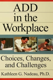 ADD In The Workplace - Choices, Changes, And Challenges ebook by Kathleen G Nadeau