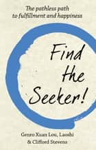 Find the seeker! - the pathless path to fulfillment and happiness ebook by Genro Xuan Lou, Laoshi, Clifford Stevens