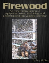 Firewood: An Expert Introduction to Equipment, Trees, Harvesting and Understanding This Valuable Resource ebook by Troy McClain
