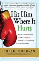 Hit Him Where It Hurts: The Take-No-Prisoners Guide to Divorce--Alimony, Custody, Child Support, and More ebook by Sherri Donovan