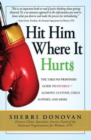 Hit Him Where It Hurts: The Take-No-Prisoners Guide to Divorce--Alimony, Custody, Child Support, and More - The Take-No-Prisoners Guide to Divorce--Alimony, Custody, Child Support, and More ebook by Sherri Donovan