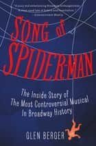 Song of Spider-Man - The Inside Story of the Most Controversial Musical in Broadway History ebook by