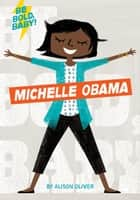 Be Bold, Baby: Michelle Obama ebook by Alison Oliver