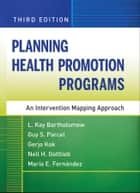 Planning Health Promotion Programs - An Intervention Mapping Approach ebook by L. Kay Bartholomew, Guy S. Parcel, Gerjo Kok,...