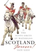 Scotland Forever - The Scots Greys at Waterloo ebook by Iain Gale