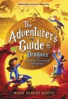 The Adventurer's Guide to Dragons (and Why They Keep Biting Me) ebook by Wade Albert White