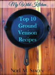 My Wild Kitchen: Top Ten Ground Venison Recipes ebook by Noel Stacey