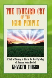 THE UNHEARD CRY OF THE IGBO PEOPLE - A Study of Meaning in Life in the Meta-Psychology of Abraham Joshua Heschel ebook by KENNETH CHIGBO
