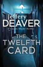 The Twelfth Card - Lincoln Rhyme Book 6 ebook by Jeffery Deaver