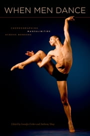 When Men Dance: Choreographing Masculinities Across Borders ebook by Jennifer Fisher,Anthony Shay
