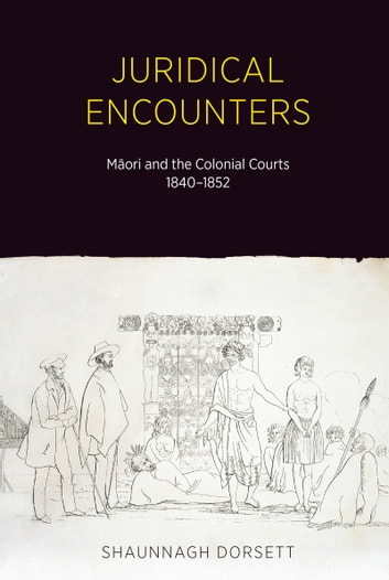 Juridical Encounters - Maori and the Colonial Courts, 1840-1852 ebook by Shaunnagh Dorsett