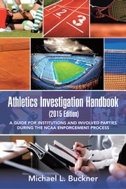 Athletics Investigation Handbook (2015 Edition) - A Guide for Institutions and Involved Parties During the NCAA Enforcement Process ebook by Michael L. Buckner