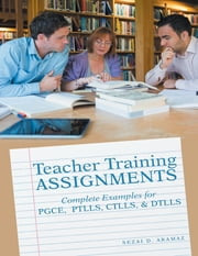 Teacher Training Assignments: Complete Examples for PGCE, PTLLS, CTLLS, & DTLLS ebook by Sezai D. Aramaz